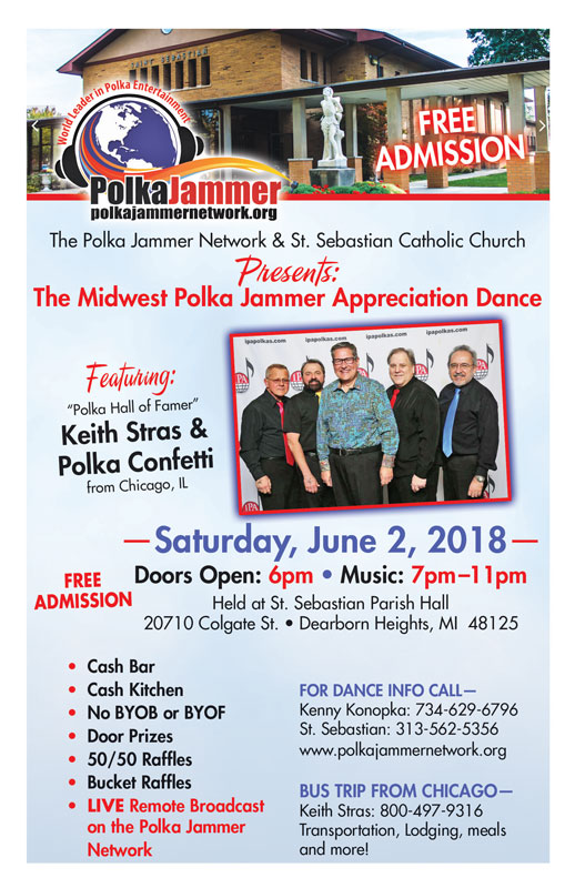 "The Midwest Polka Jammer Appreciation Dance Featuring: ""Polka Hall of Famer"" Keith Stras & Polka Confetti from Chicago, IL —Saturday, June 2, 2018— Doors Open: 6pm • Music: 7pm–11pm Held at St. Sebastian Parish Hall 20710 Colgate St. • Dearborn Heights, MI 48125"